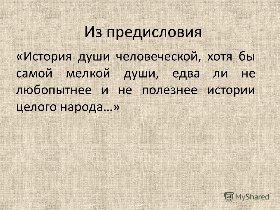Из предисловия «История души человеческой, хотя бы самой мелкой души, едва ли не любопытнее и не полезнее истории целого народа…»