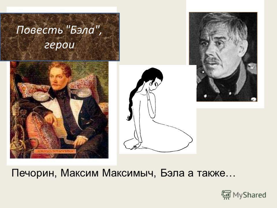 Повесть Бэла, герои Печорин, Максим Максимыч, Бэла а также…