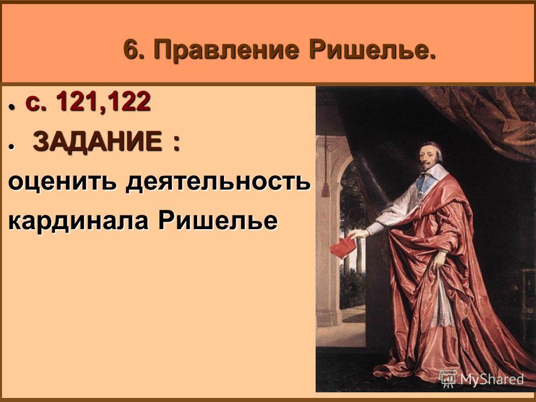 6. Правление Ришелье. с. 121,122 с. 121,122 ЗАДАНИЕ : ЗАДАНИЕ : оценить деятельность кардинала Ришелье