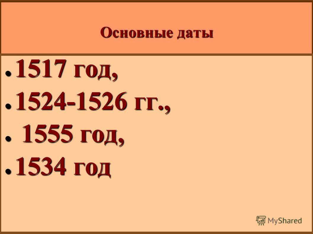 Основные даты 1517 год, 1517 год, 1524-1526 гг., 1524-1526 гг., 1555 год, 1555 год, 1534 год 1534 год