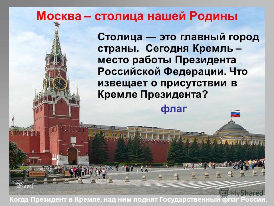 Москва – столица нашей Родины Столица это главный город страны. Сегодня Кремль – место работы Президента Российской Федерации. Что извещает о присутствии в Кремле Президента? флаг Когда Президент в Кремле, над ним поднят Государственный флаг России.