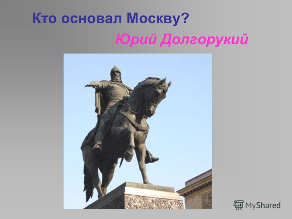 Кто основал Москву? Юрий Долгорукий