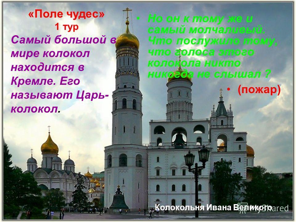 Но он к тому же и самый молчаливый. Что послужило тому, что голоса этого колокола никто никогда не слышал ? (пожар) «Поле чудес» 1 тур Самый большой в мире колокол находится в Кремле. Его называют Царь- колокол. Колокольня Ивана Великого
