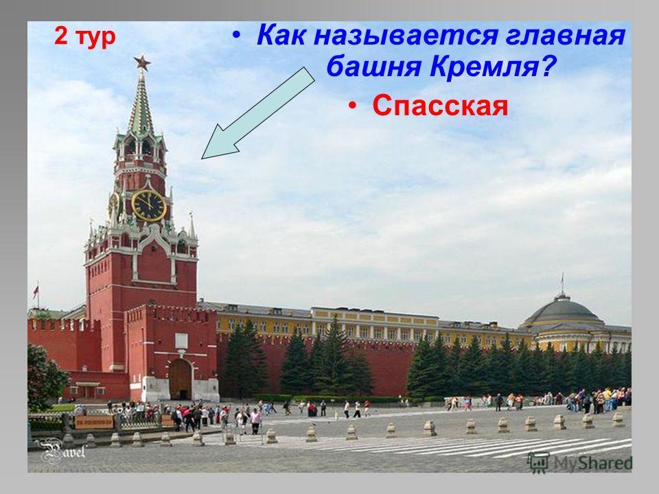 2 тур Как называется главная башня Кремля? Спасская