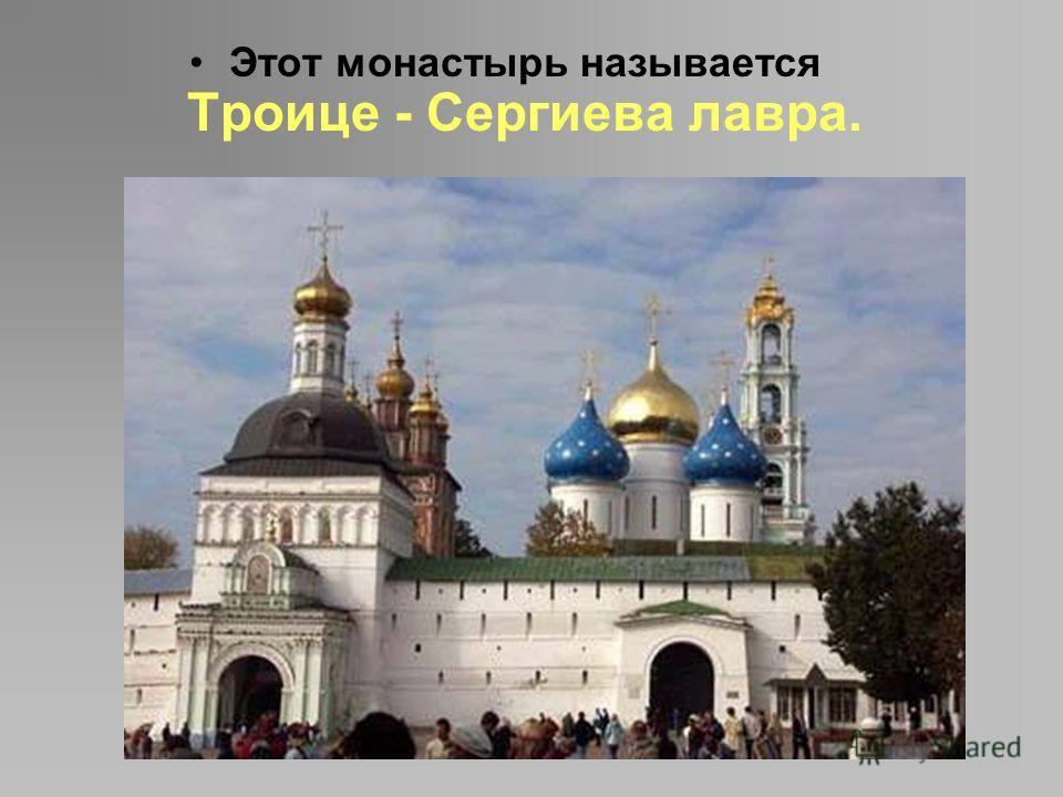 Этот монастырь называется Троице - Сергиева лавра.
