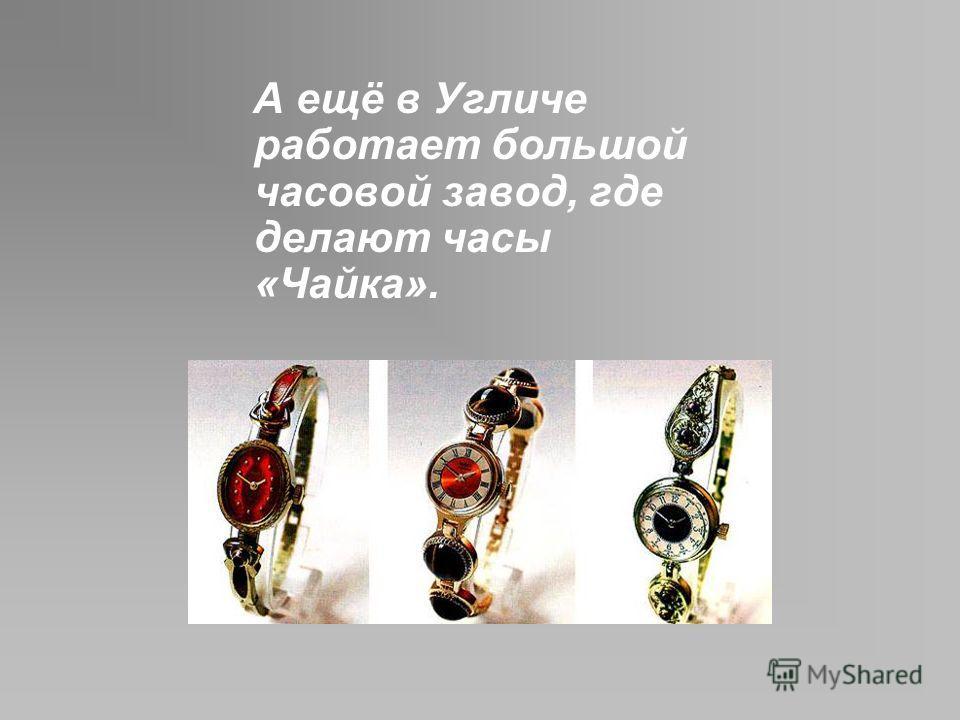 А ещё в Угличе работает большой часовой завод, где делают часы «Чайка».