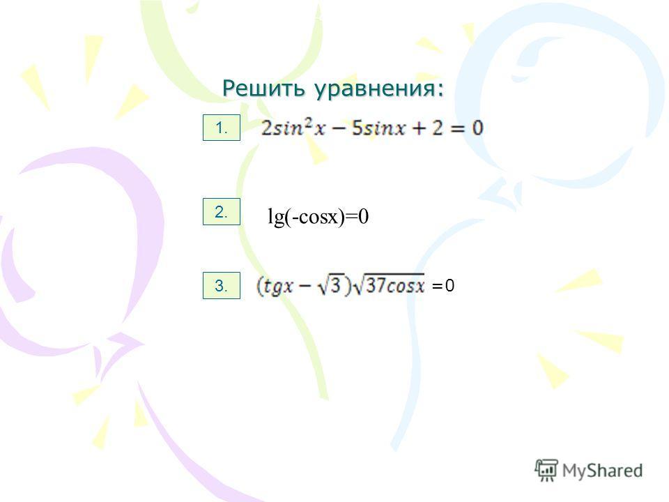 Решить уравнения: 1. 2. 3. Lg(-cosx)=0 lg(-cosx)=0 =0