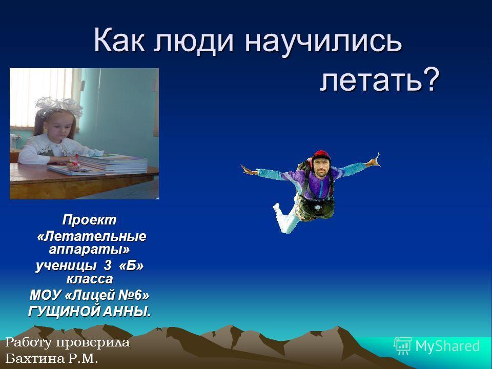 Как люди научились летать? Проект «Летательные аппараты» ученицы 3 «Б» класса МОУ «Лицей 6» ГУЩИНОЙ АННЫ. Работу проверила Бахтина Р.М.