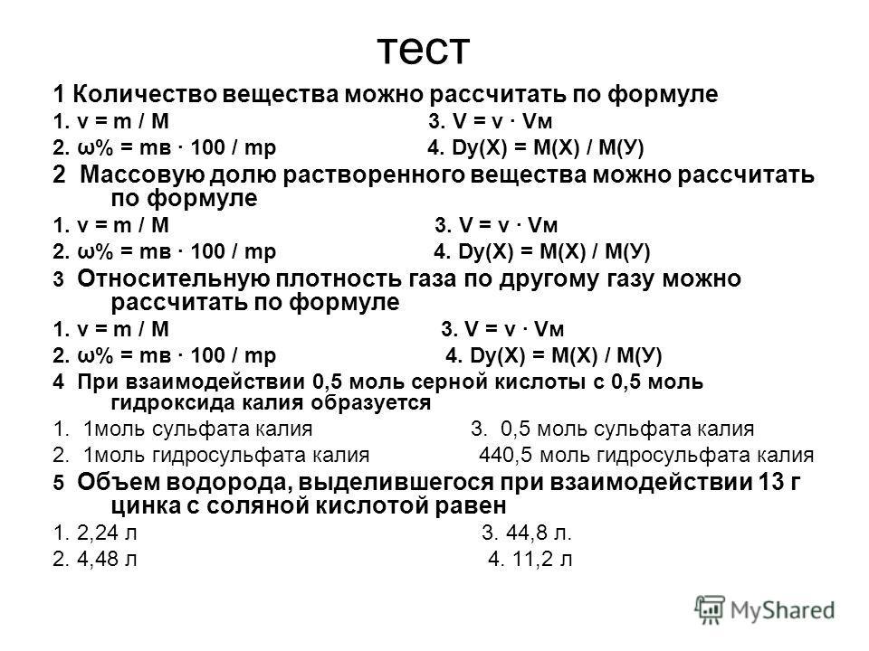 тест 1 Количество вещества можно рассчитать по формуле 1. ν = m / M 3. V = ν · Vм 2. ω% = mв · 100 / mр 4. Dу(Х) = М(Х) / М(У) 2 Массовую долю растворенного вещества можно рассчитать по формуле 1. ν = m / M 3. V = ν · Vм 2. ω% = mв · 100 / mр 4. Dу(Х