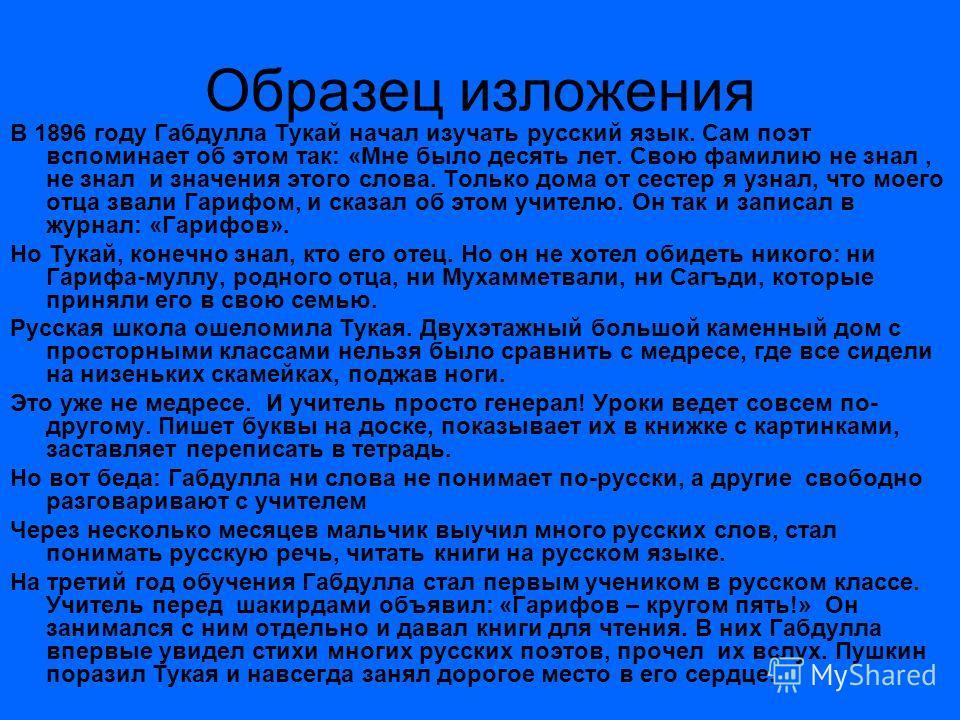Образец изложения В 1896 году Габдулла Тукай начал изучать русский язык. Сам поэт вспоминает об этом так: «Мне было десять лет. Свою фамилию не знал, не знал и значения этого слова. Только дома от сестер я узнал, что моего отца звали Гарифом, и сказа