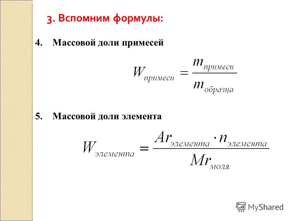 3. Вспомним формулы: 4. Массовой доли примесей 5. Массовой доли элемента