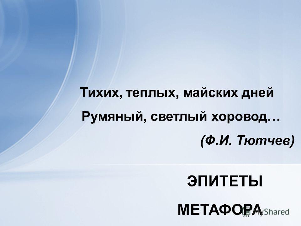 Тихих, теплых, майских дней Румяный, светлый хоровод… (Ф.И. Тютчев) ЭПИТЕТЫ МЕТАФОРА