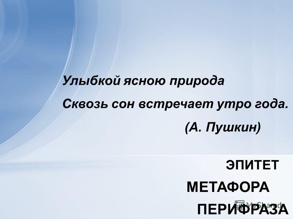Улыбкой ясною природа Сквозь сон встречает утро года. (А. Пушкин) МЕТАФОРА ПЕРИФРАЗА ЭПИТЕТ
