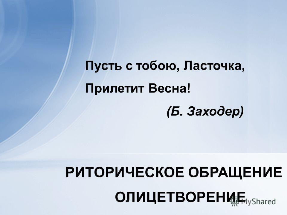 Пусть с тобою, Ласточка, Прилетит Весна! (Б. Заходер) РИТОРИЧЕСКОЕ ОБРАЩЕНИЕ ОЛИЦЕТВОРЕНИЕ