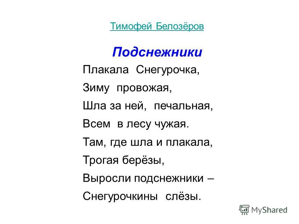 Тимофей Белозёров Подснежники Плакала Снегурочка, Зиму провожая, Шла за ней, печальная, Всем в лесу чужая. Там, где шла и плакала, Трогая берёзы, Выросли подснежники – Снегурочкины слёзы.