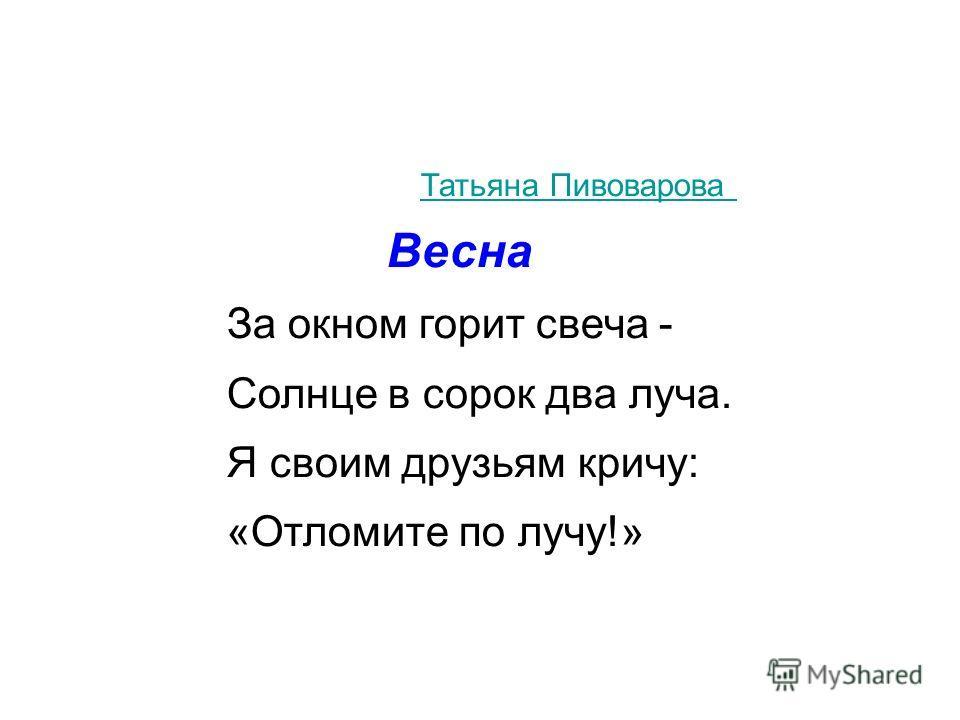 Татьяна Пивоварова Весна За окном горит свеча - Солнце в сорок два лyча. Я своим дрyзьям кричy: «Отломите по лyчy!»