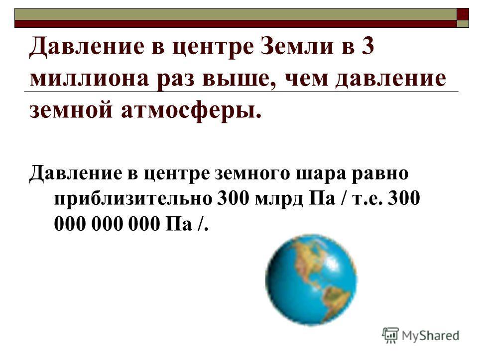 Давление в центре Земли в 3 миллиона раз выше, чем давление земной атмосферы. Давление в центре земного шара равно приблизительно 300 млрд Па / т.е. 300 000 000 000 Па /.