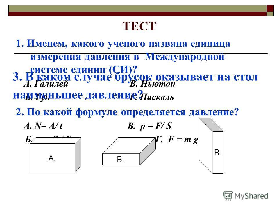 ТЕСТ 1. Именем, какого ученого названа единица измерения давления в Международной системе единиц (СИ)? А. Галилей В. Ньютон Б. Гук Г. Паскаль 2. По какой формуле определяется давление? А. N= А/ tВ. р = F/ S Б. р = S / F Г. F = m g А. Б. В. 3. В каком