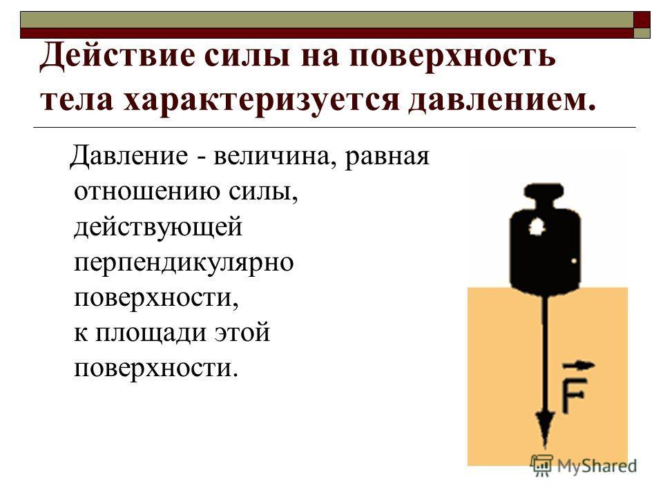 Действие силы на поверхность тела характеризуется давлением. Давление - величина, равная отношению силы, действующей перпендикулярно поверхности, к площади этой поверхности.