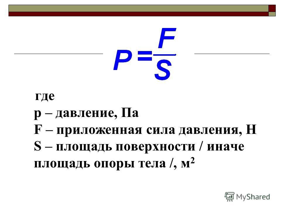 где p – давление, Па F – приложенная сила давления, Н S – площадь поверхности / иначе площадь опоры тела /, м 2