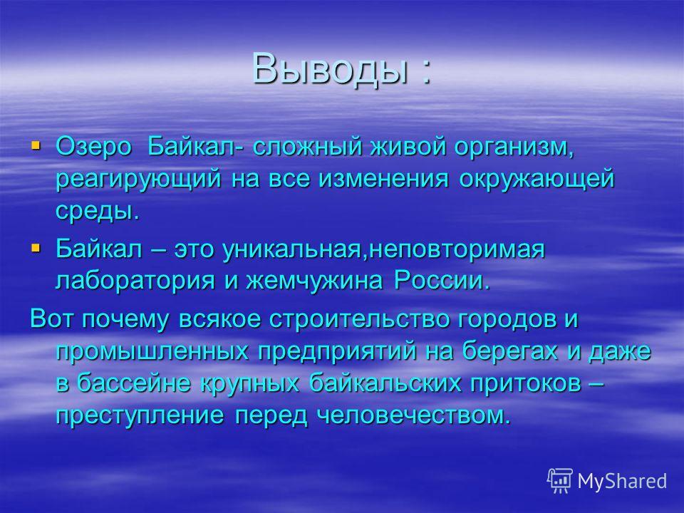Выводы : Озеро Байкал- сложный живой организм, реагирующий на все изменения окружающей среды. Озеро Байкал- сложный живой организм, реагирующий на все изменения окружающей среды. Байкал – это уникальная,неповторимая лаборатория и жемчужина России. Ба