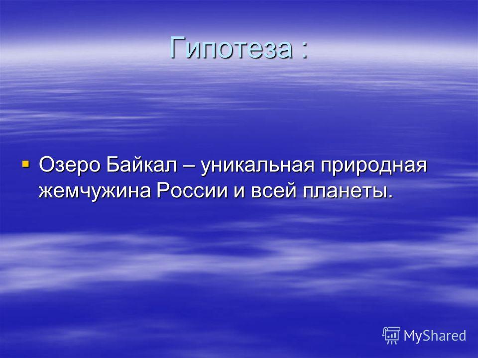 Гипотеза : Озеро Байкал – уникальная природная жемчужина России и всей планеты. Озеро Байкал – уникальная природная жемчужина России и всей планеты.