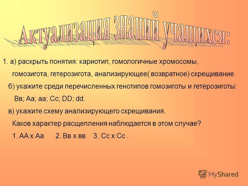 1. а) раскрыть понятия: кариотип, гомологичные хромосомы, гомозигота, гетерозигота, анализирующее( возвратное) скрещивание. б) укажите среди перечисленных генотипов гомозиготы и гетерозиготы: Вв; Аа; аа; Сс; DD; dd. в) укажите схему анализирующего ск