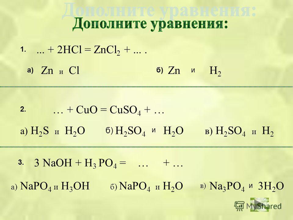 ... + 2НСl = ZnCl 2 +.... Zn и Cl а)б) Zn и Н2Н2 1. 2. … + CuO = CuSO 4 + … а) Н 2 S и Н 2 О Н 2 SO 4 в) Н 2 SO 4 и Н 2 Н2ОН2О и б) 3. 3 NaOH + H 3 PO 4 = … + … а) NaPO 4 и Н 3 ОНNa 3 PO 4 б) NaPO 4 и Н 2 О3Н 2 О и в)