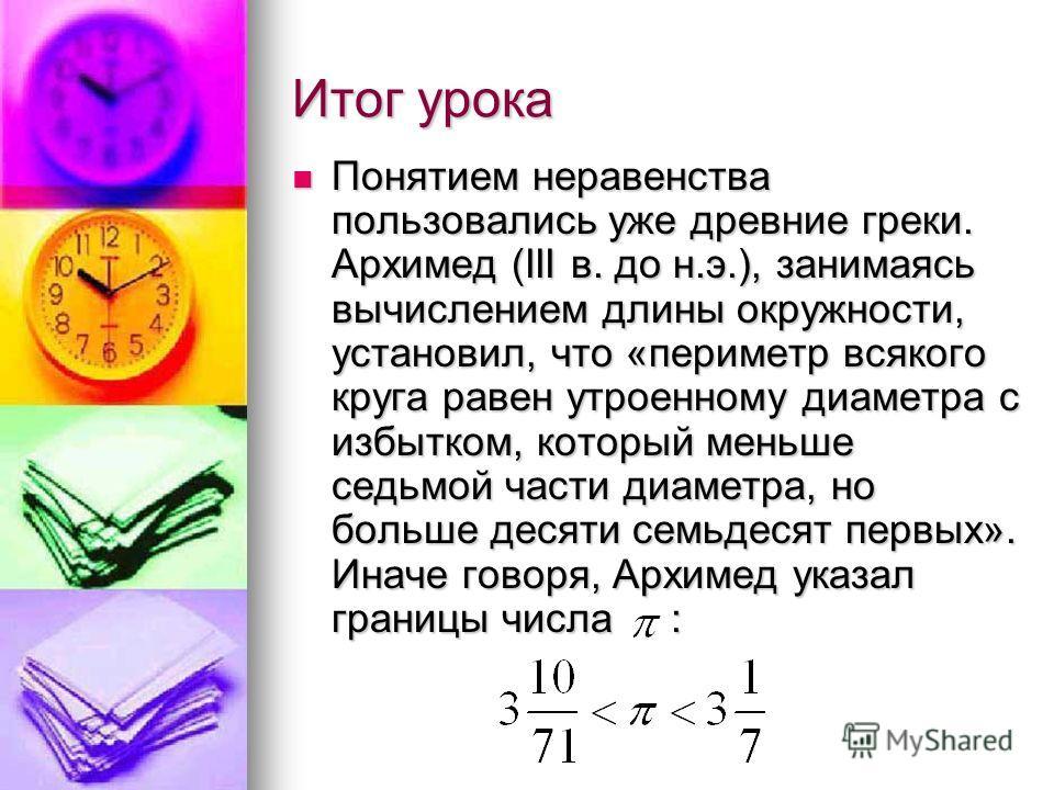 Итог урока Понятием неравенства пользовались уже древние греки. Архимед (III в. до н.э.), занимаясь вычислением длины окружности, установил, что «периметр всякого круга равен утроенному диаметра с избытком, который меньше седьмой части диаметра, но б