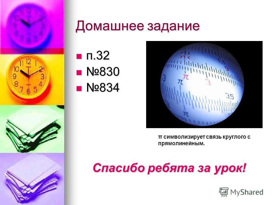 Домашнее задание п.32 п.32 830 830 834 834 Спасибо ребята за урок! π символизирует связь круглого с прямолинейным.