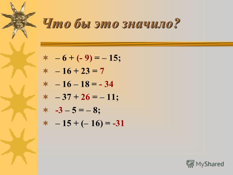 Что бы это значило? – 6 + ? = – 15; – 16 + 23 = ? – 16 – 18 = ? – 37 + ? = – 11; ? – 5 = – 8; – 15 + (– 16) = ?
