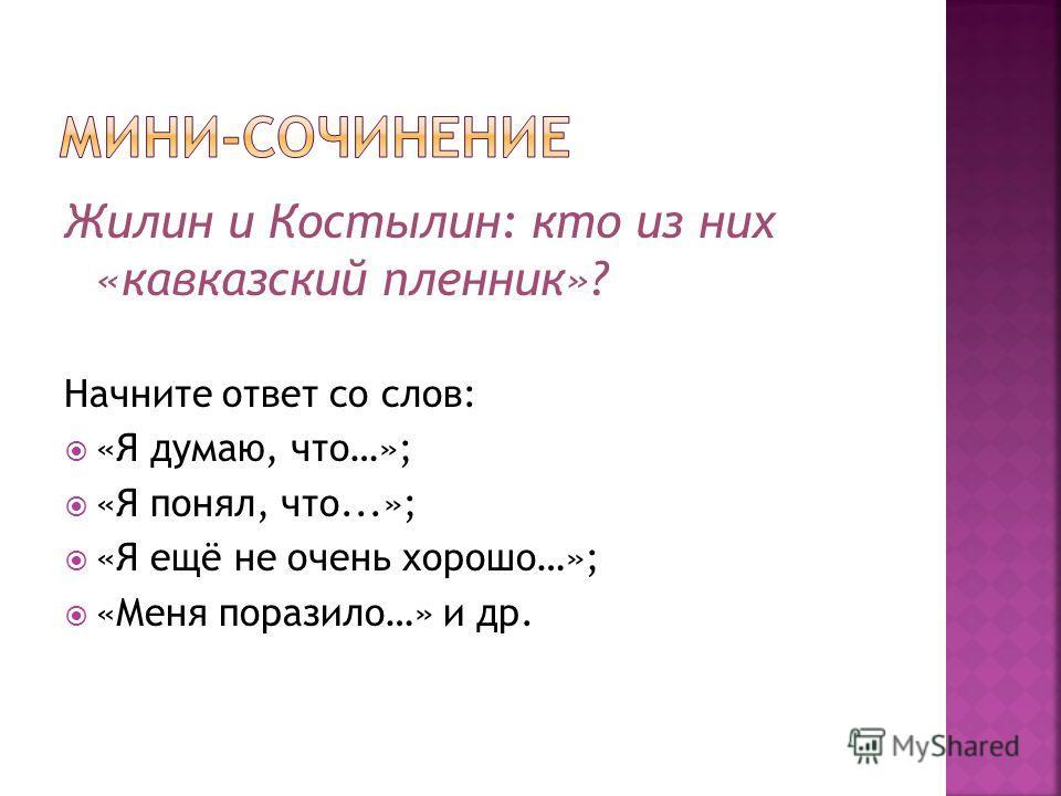 Жилин и Костылин: кто из них «кавказский пленник»? Начните ответ со слов: «Я думаю, что…»; «Я понял, что...»; «Я ещё не очень хорошо…»; «Меня поразило…» и др.