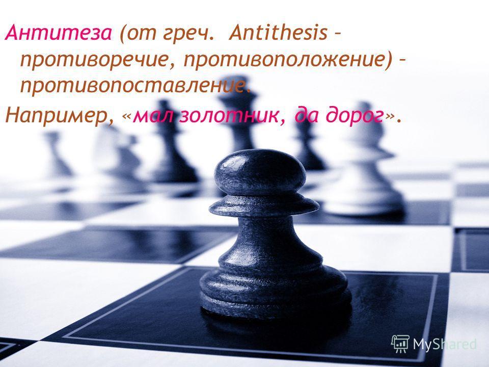 Антитеза (от греч. Аntithesis – противоречие, противоположение) – противопоставление. Например, «мал золотник, да дорог».