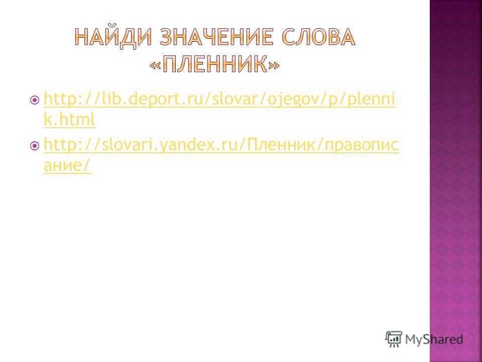 http://lib.deport.ru/slovar/ojegov/p/plenni k.html http://lib.deport.ru/slovar/ojegov/p/plenni k.html http://slovari.yandex.ru/Пленник/правопис ание/ http://slovari.yandex.ru/Пленник/правопис ание/