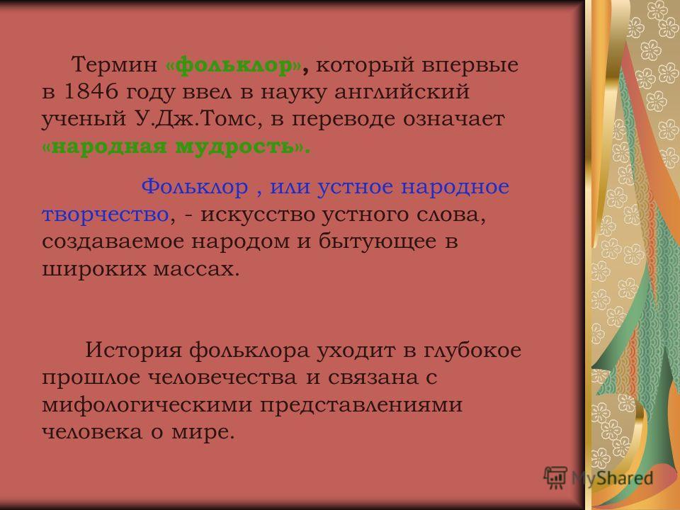 Термин «фольклор», который впервые в 1846 году ввел в науку английский ученый У.Дж.Томс, в переводе означает «народная мудрость». Фольклор, или устное народное творчество, - искусство устного слова, создаваемое народом и бытующее в широких массах. Ис