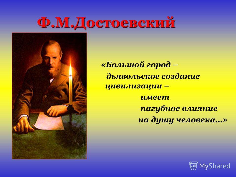 Ф.М.Достоевский «Большой город – дьявольское создание цивилизации – имеет пагубное влияние на душу человека…»
