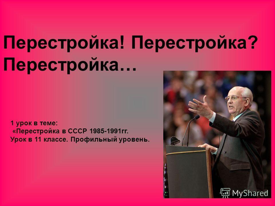 Перестройка! Перестройка? Перестройка… 1 урок в теме: «Перестройка в СССР 1985-1991гг. Урок в 11 классе. Профильный уровень.