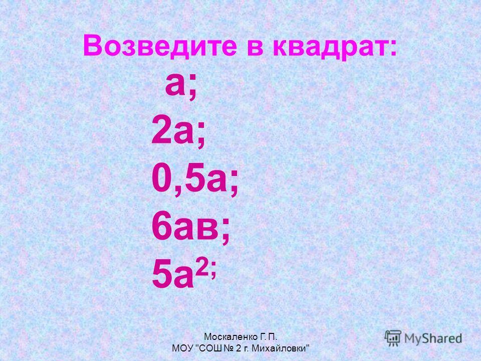 Возведите в квадрат: а; 2а; 0,5а; 6ав; 5а 2;
