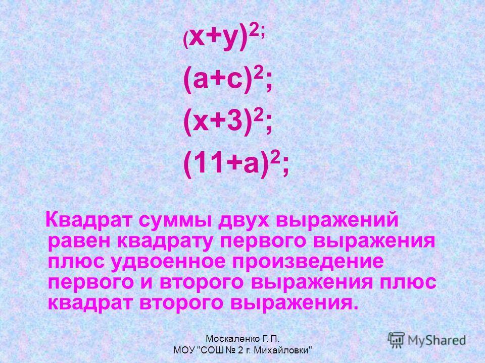Москаленко Г. П. МОУ СОШ 2 г. Михайловки ( х+у) 2; (а+с) 2 ; (х+3) 2 ; (11+а) 2 ; Квадрат суммы двух выражений равен квадрату первого выражения плюс удвоенное произведение первого и второго выражения плюс квадрат второго выражения.