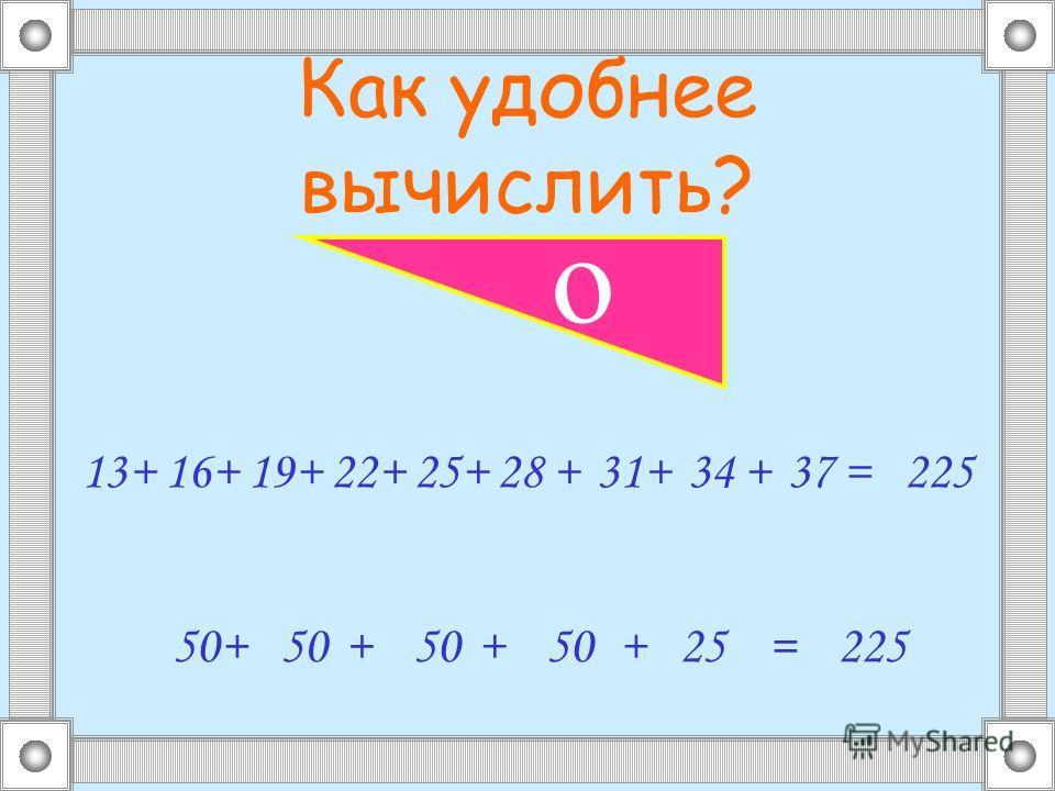 Как удобнее вычислить? 1316++19+22+25+28+31+34+37= 50+ + + + 25=225 о