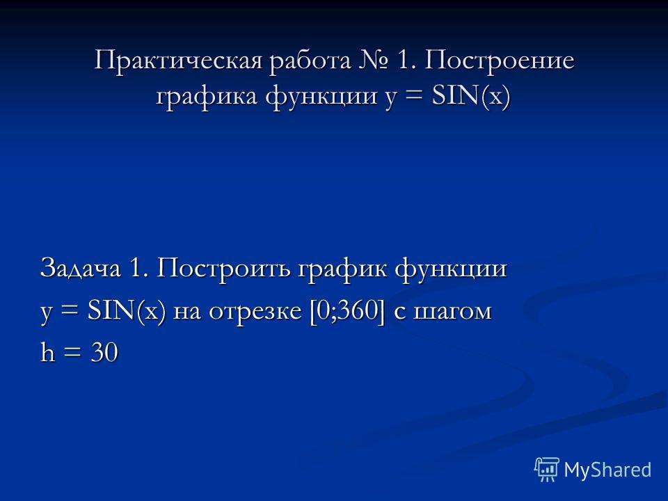 Практическая работа 1. Построение графика функции у = SIN(x) Задача 1. Построить график функции у = SIN(x) на отрезке [0;360] с шагом h = 30
