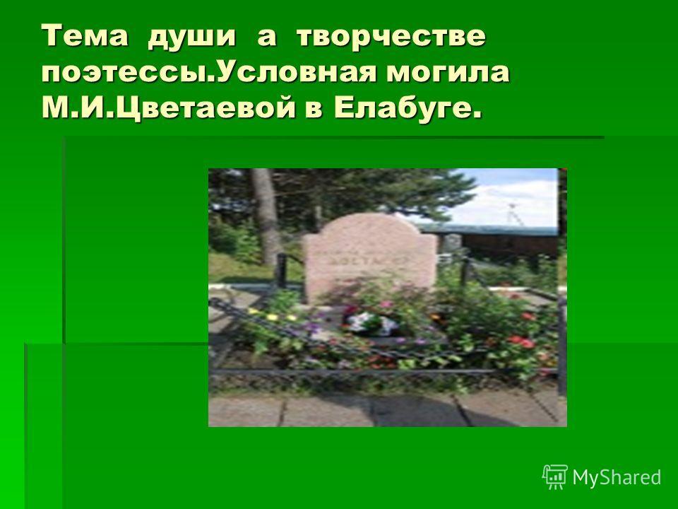 Тема души а творчестве поэтессы.Условная могила М.И.Цветаевой в Елабуге.