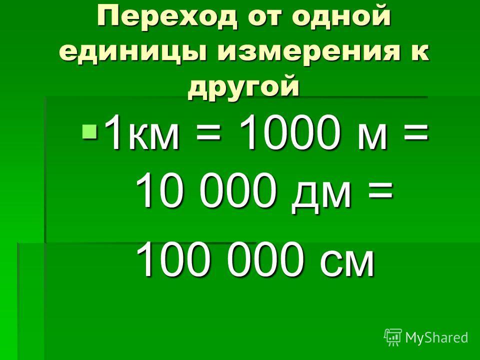 Переход от одной единицы измерения к другой 1км = 1000 м = 10 000 дм = 1км = 1000 м = 10 000 дм = 100 000 см