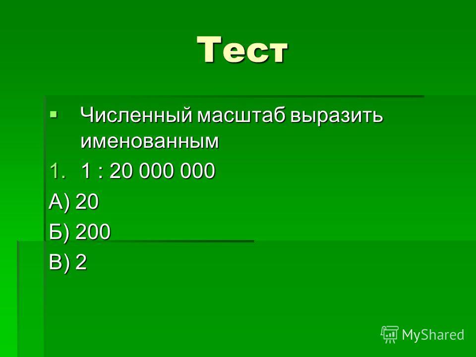Тест Численный масштаб выразить именованным Численный масштаб выразить именованным 1.1 : 20 000 000 А) 20 Б) 200 В) 2