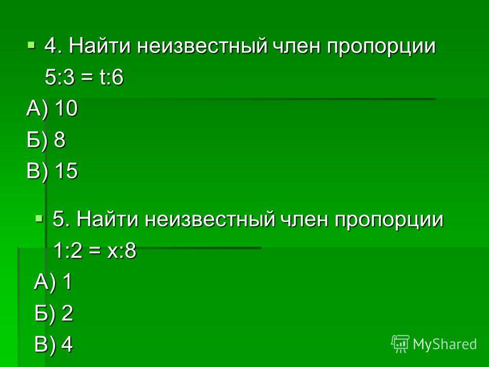4. Найти неизвестный член пропорции 4. Найти неизвестный член пропорции 5:3 = t:6 А) 10 Б) 8 В) 15 5. Найти неизвестный член пропорции 5. Найти неизвестный член пропорции 1:2 = х:8 А) 1 Б) 2 В) 4