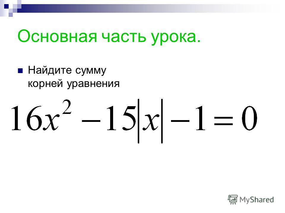 Основная часть урока. Найдите сумму корней уравнения