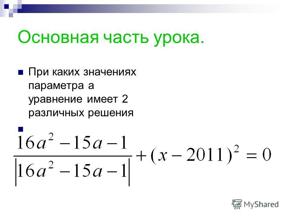 Основная часть урока. При каких значениях параметра а уравнение имеет 2 различных решения