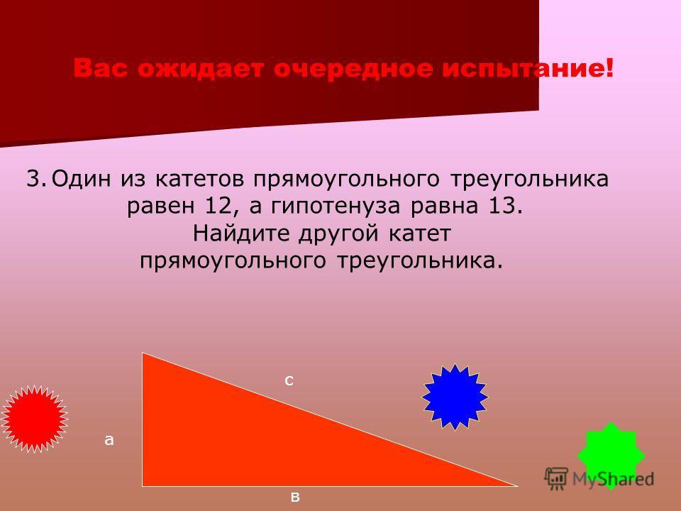 Проверь свои знания! 2.По данным катетам, а = 5 и в = 12, найдите гипотенузу с. По теореме Пифагора а 2 +в 2 =с 2 Значит 25+144 = 169 => с 2 = 169 => с=13