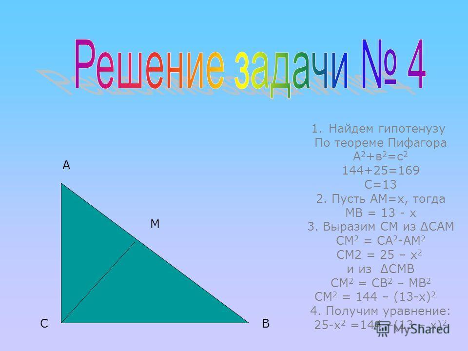 4. Найдите высоту, проведенную к гипотенузе прямоугольного Треугольника, если катеты равны 5 и 12. А С В М Найти: СМ