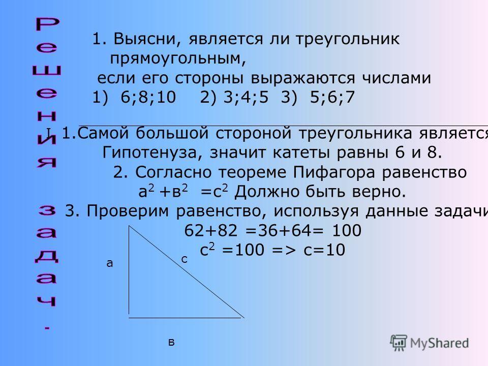 Попробуй решить несложные задачи! 1.Выясни, является ли треугольник прямоугольным, если его стороны выражаются числами 1) 6;8;10 2) 3;4;5 3) 5;6;7 2. По данным катетам, а = 5 и в = 12, найдите гипотенузу с. 3. Один из катетов прямоугольного треугольн
